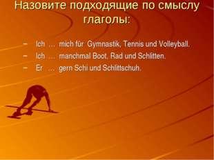 Назовите подходящие по смыслу глаголы: Ich … mich für Gymnastik, Tennis und V