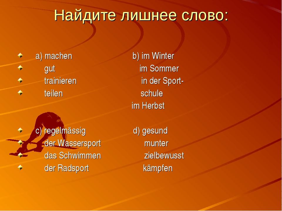 Найдите лишнее слово: а) machen b) im Winter gut im Sommer trainieren in der...