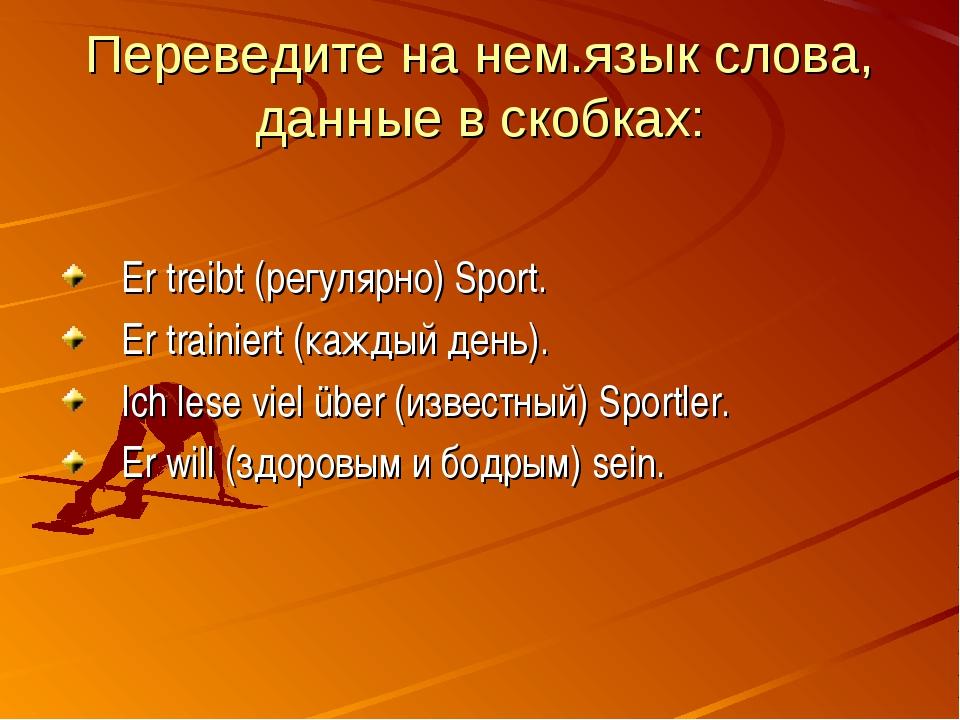 Переведите на нем.язык слова, данные в скобках: Er treibt (регулярно) Sport....