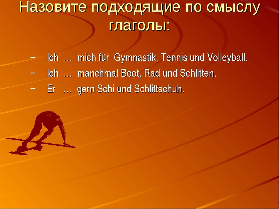 Назовите подходящие по смыслу глаголы: Ich … mich für Gymnastik, Tennis und V...