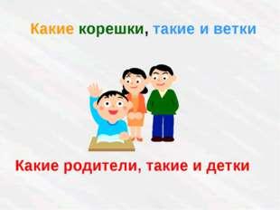Какие корешки, такие и ветки Какие родители, такие и детки