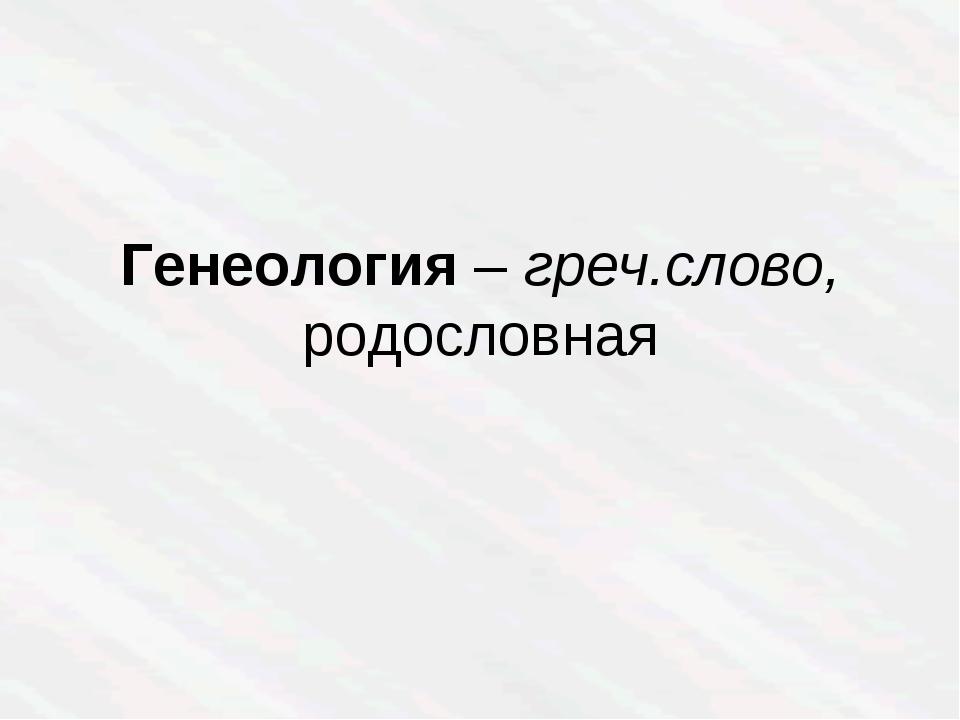 Генеология – греч.слово, родословная