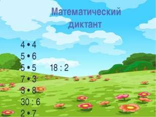 Математический диктант: 4 • 4 5 • 6 5 • 5 18 : 2 7 • 3 3 • 8 30 : 6 2 • 7 3 •