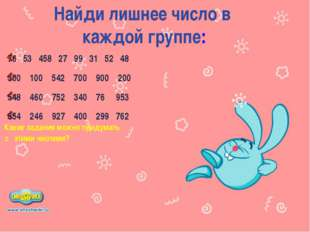 Найди лишнее число в каждой группе: 76 53 458 27 99 31 52 48 300 100 542 700