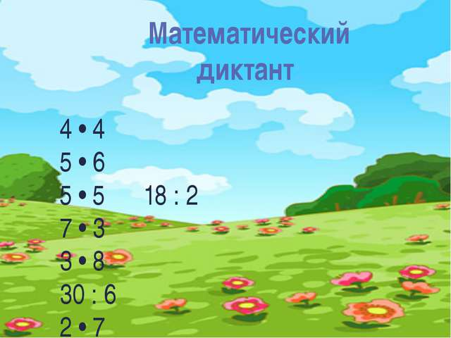 Математический диктант: 4 • 4 5 • 6 5 • 5 18 : 2 7 • 3 3 • 8 30 : 6 2 • 7 3 •...