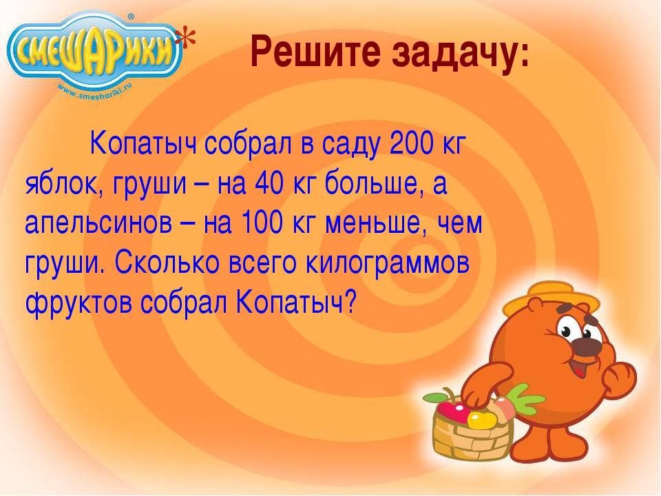 Решите задачу: Копатыч собрал в саду 200 кг яблок, груши – на 40 кг больше...