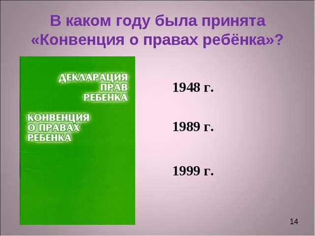 * В каком году была принята «Конвенция о правах ребёнка»? 1948 г. 1989 г. 199...