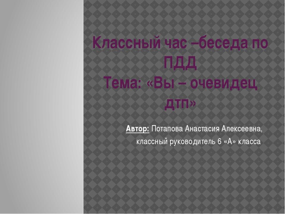Классный час –беседа по ПДД Тема: «Вы – очевидец дтп» Автор: Потапова Анастас...
