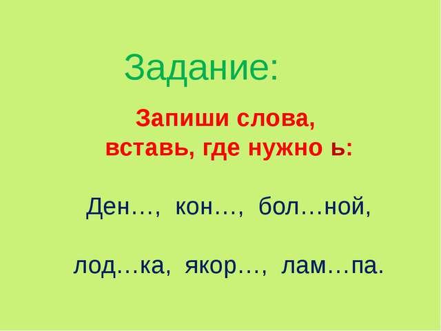 Задание: Запиши слова, вставь, где нужно ь: Ден…, кон…, бол…ной, лод…ка, якор...