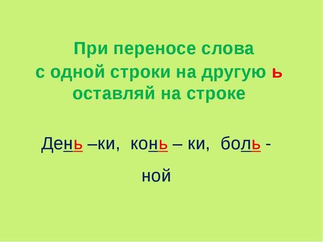 При переносе слова с одной строки на другую ь оставляй на строке День –ки, к...
