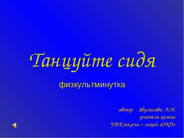 Танцуйте сидя физкультминутка автор Эбулисова Л.Н. учитель химии УВК школа –...