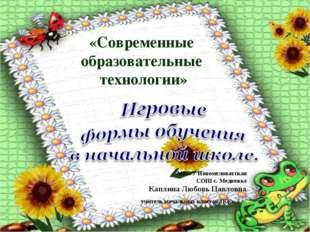 «Современные образовательные технологии» МКОУ Новомеловатская СОШ с. Медвежье