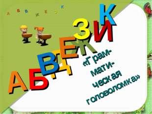 «Грам- мати- ческая головоломка» Д А И Б В Ж Е З К А Б В Ж З Е К