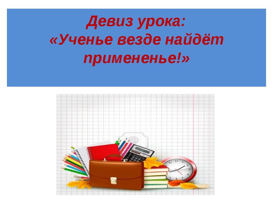 Девиз урока: «Ученье везде найдёт примененье!»