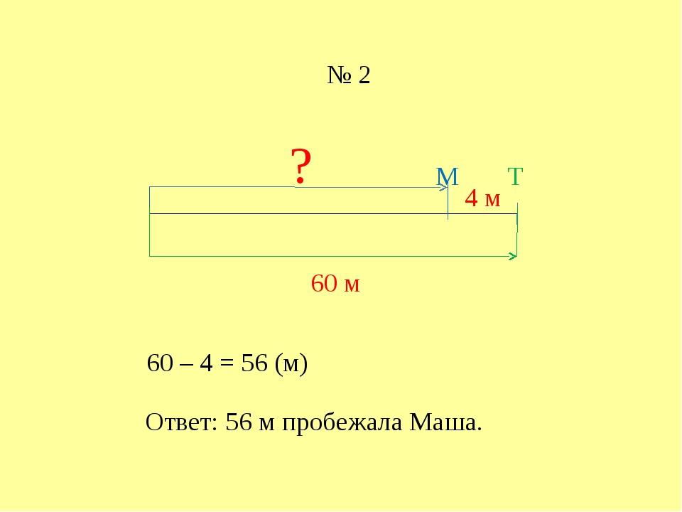 Т 60 м М 4 м ? 60 – 4 = 56 (м) Ответ: 56 м пробежала Маша. № 2