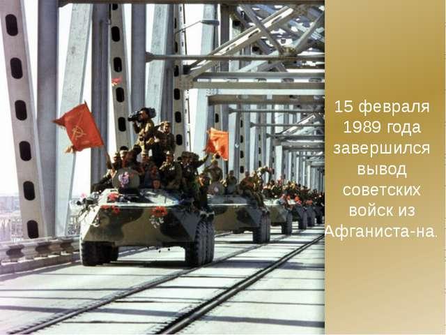 15 февраля 1989 года завершился вывод советских войск из Афганиста-на.