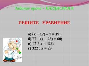 Задание врача - КАРДИОЛОГА а) (х + 12) – 7 = 19; б) 77 – (х – 23) = 60; в) 47