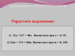 Задание врача - НЕВРОПАТОЛОГА Упростите выражение: 31а +127 + 48а. Вычислите