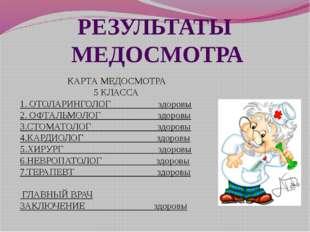 РЕЗУЛЬТАТЫ МЕДОСМОТРА КАРТА МЕДОСМОТРА 5 КЛАССА 1. ОТОЛАРИНГОЛОГ здоровы 2. О