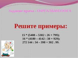 Задание врача - ОФТАЛЬМОЛОГА Решите примеры: 15 * (5408 – 5382 : 26 + 799); 1