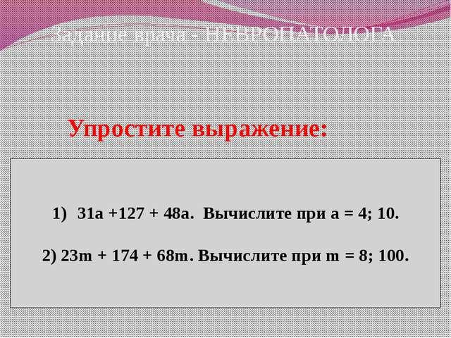 Задание врача - НЕВРОПАТОЛОГА Упростите выражение: 31а +127 + 48а. Вычислите...