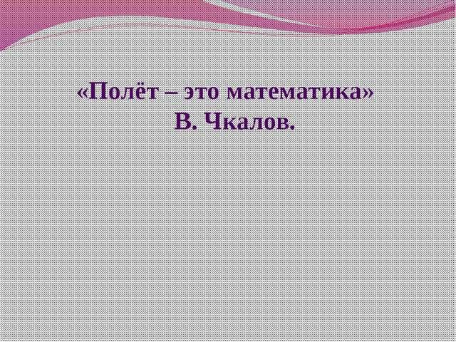 «Полёт – это математика» В. Чкалов.