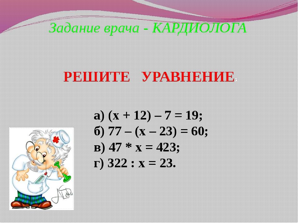 Задание врача - КАРДИОЛОГА а) (х + 12) – 7 = 19; б) 77 – (х – 23) = 60; в) 47...