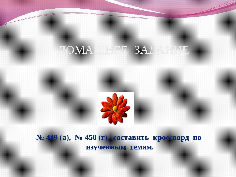 ДОМАШНЕЕ ЗАДАНИЕ № 449 (а), № 450 (г), составить кроссворд по изученным темам.