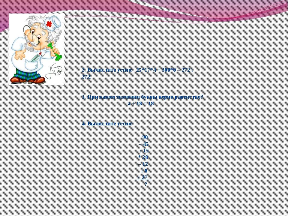 2. Вычислите устно: 25*17*4 + 300*0 – 272 : 272. 3. При каком значении буквы...