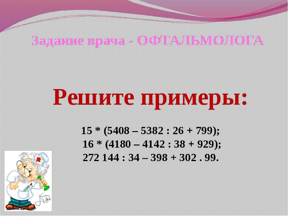 Задание врача - ОФТАЛЬМОЛОГА Решите примеры: 15 * (5408 – 5382 : 26 + 799); 1...