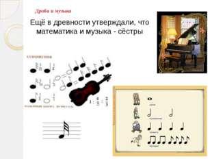 Дроби и музыка Ещё в древности утверждали, что математика и музыка - сёстры