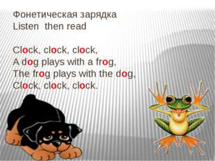 Фонетическая зарядка Listen then read Clock, clock, clock, A dog plays with a