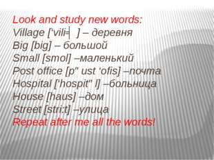 Look and study new words: Village ['viliʤ] – деревня Big [big] – большой Smal