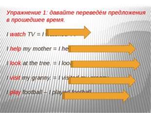 Упражнение 1: давайте переведём предложения в прошедшее время. I watch TV = I