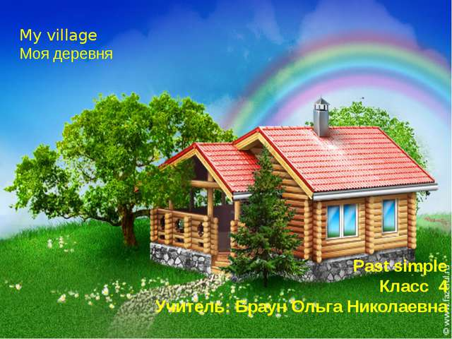 My village Моя деревня Past simple Класс 4 Учитель: Браун Ольга Николаевна