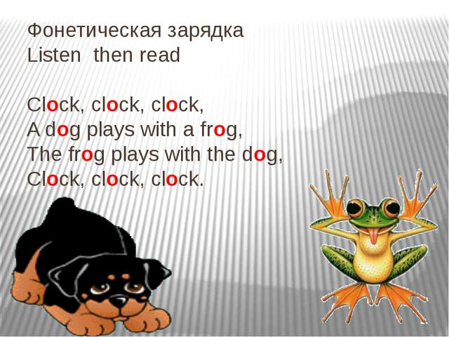 Фонетическая зарядка Listen then read Clock, clock, clock, A dog plays with a...