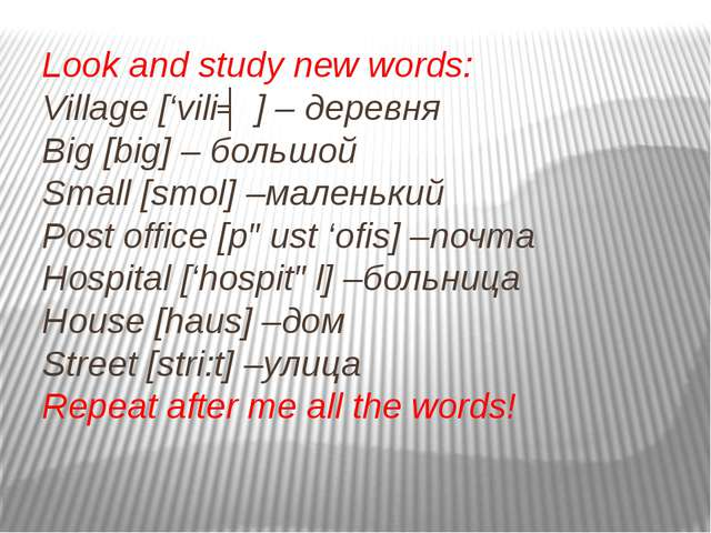 Look and study new words: Village ['viliʤ] – деревня Big [big] – большой Smal...
