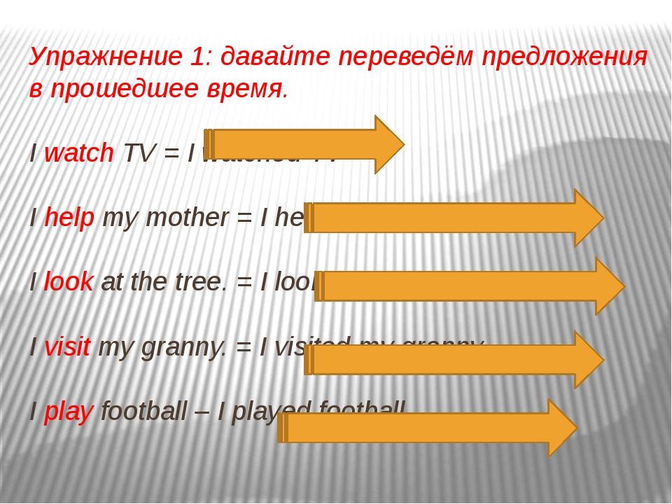 Упражнение 1: давайте переведём предложения в прошедшее время. I watch TV = I...