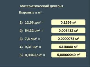 Математический диктант 12,56 дм2 = 54,32 см2 = 7,8 мм2 = 9,31 км2 = 0,0049 см