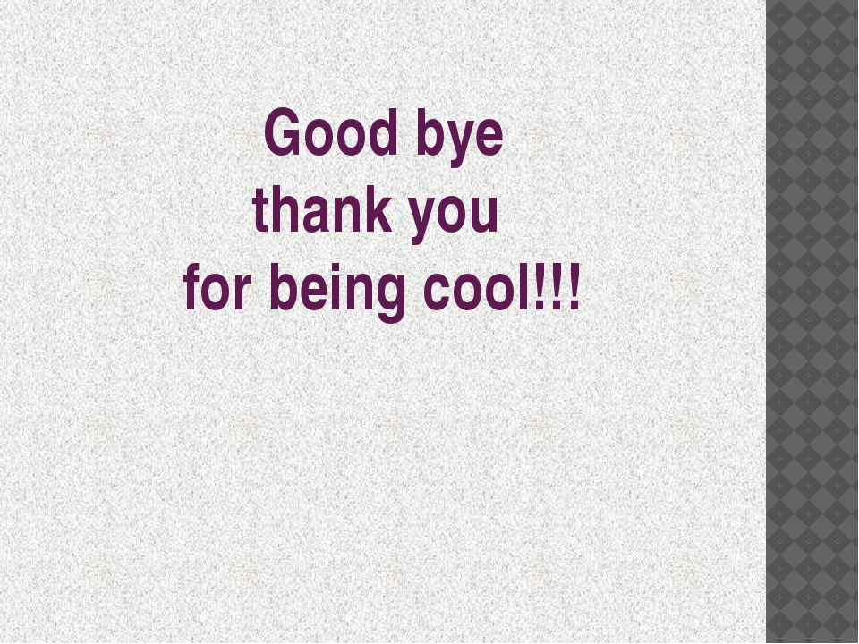 Good bye thank you for being cool!!!