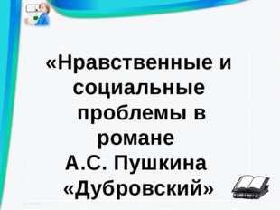 «Нравственные и социальные проблемы в романе А.С. Пушкина «Дубровский»