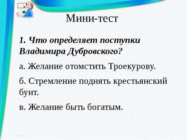 Мини-тест 1. Что определяет поступки Владимира Дубровского? а. Желание отомст...