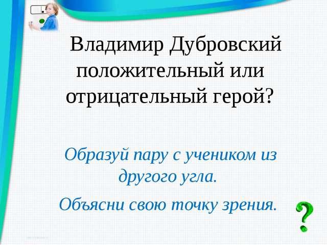 Владимир Дубровский положительный или отрицательный герой? Образуй пару с уч...