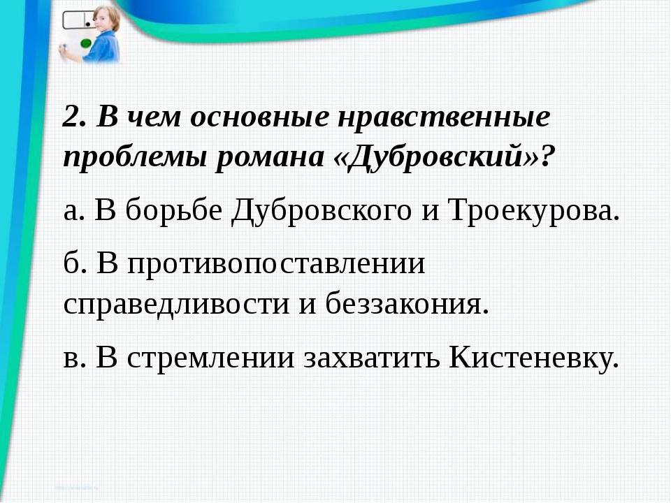 2. В чем основные нравственные проблемы романа «Дубровский»? а. В борьбе Дубр...
