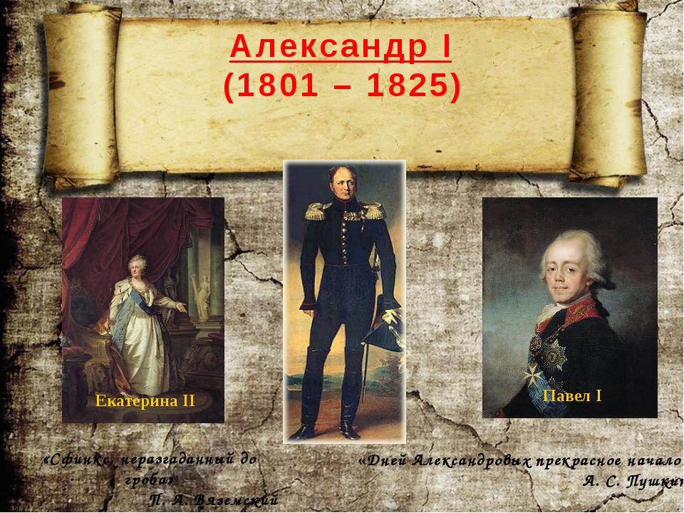 Александр I (1801 – 1825) «Сфинкс, неразгаданный до гроба» П. А. Вяземский «Д...