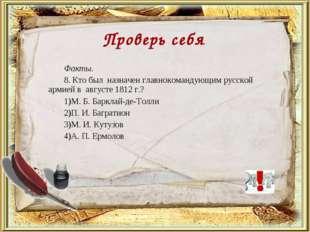 Факты. 8. Кто был назначен главнокомандующим русской армией в августе 1812 г.