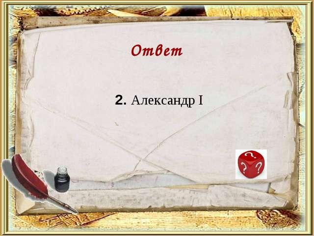 2. Александр I Ответ