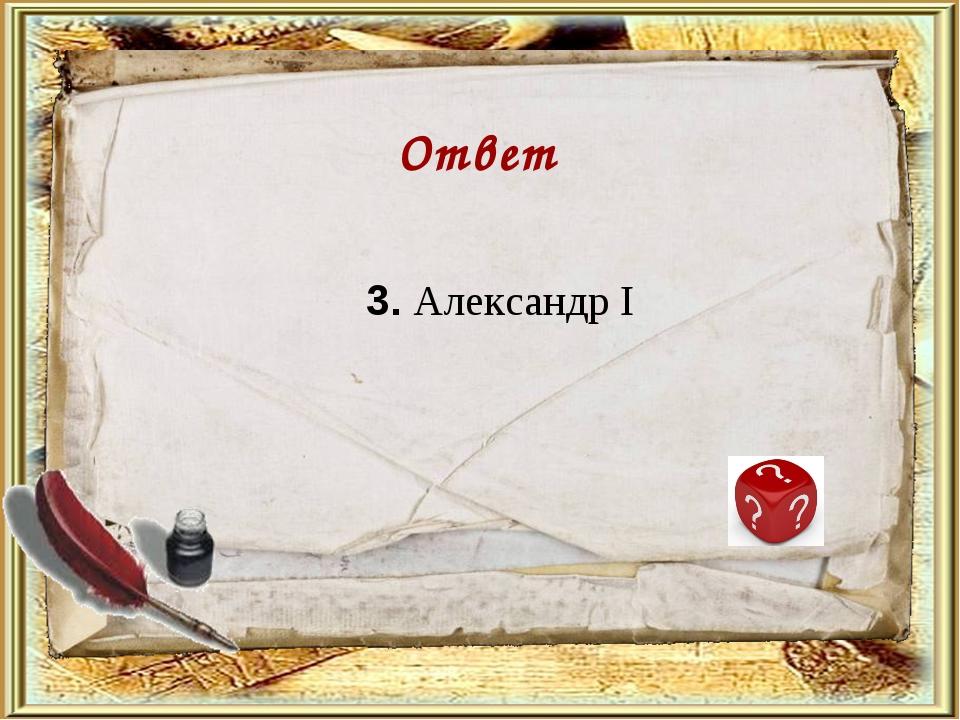 3. Александр I Ответ