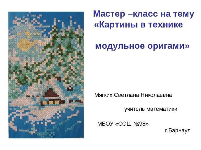 Мастер –класс на тему «Картины в технике модульное оригами» Мягких Светлана...