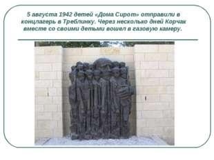 5 августа 1942 детей «Дома Сирот» отправили в концлагерь в Треблинку. Через н